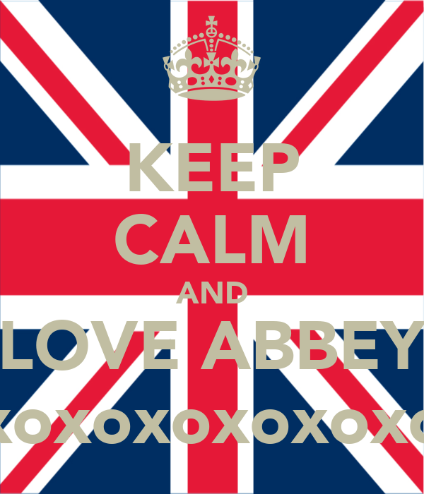 KEEP CALM AND LOVE ABBEY xoxoxoxoxoxoxoxo