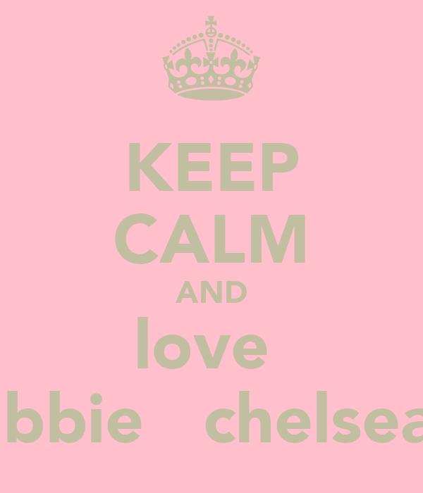 KEEP CALM AND love  abbie   chelsea