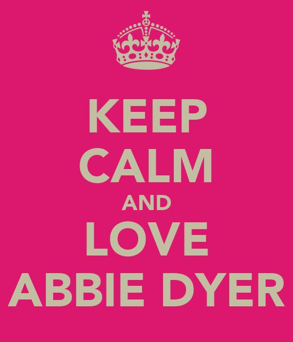 KEEP CALM AND LOVE ABBIE DYER