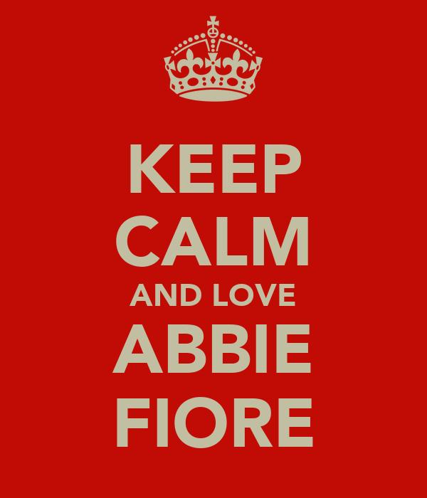 KEEP CALM AND LOVE ABBIE FIORE