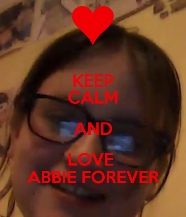 KEEP CALM AND LOVE  ABBIE FOREVER