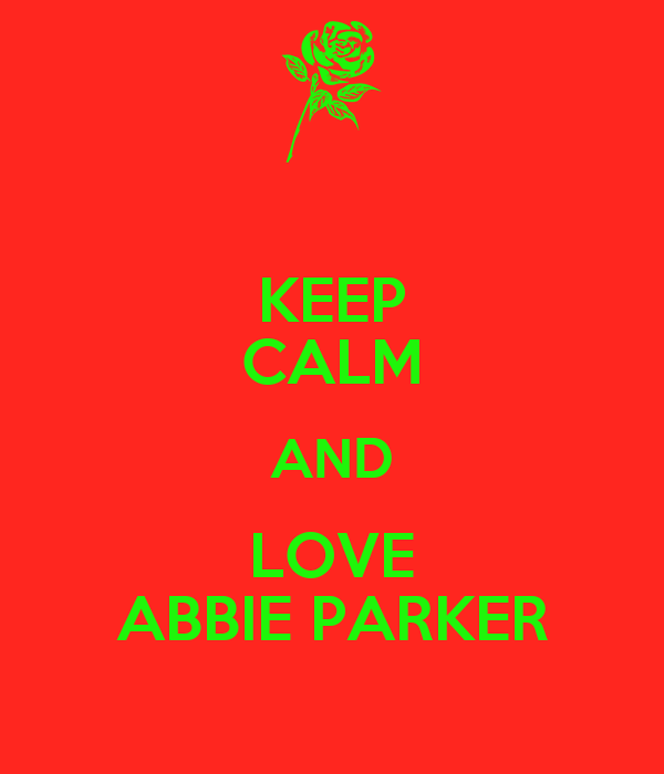 KEEP CALM AND LOVE ABBIE PARKER