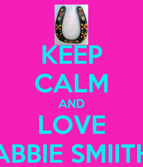 KEEP CALM AND LOVE ABBIE SMIITH