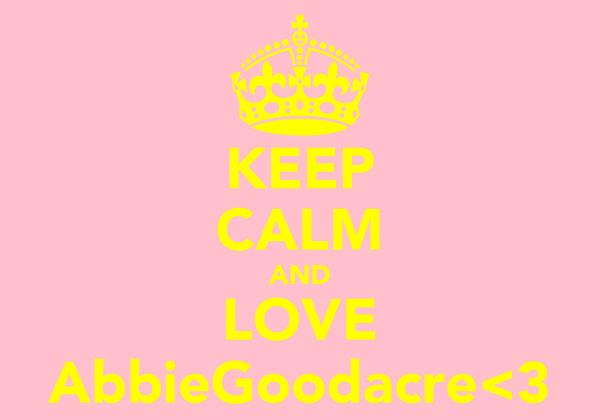 KEEP CALM AND LOVE AbbieGoodacre<3