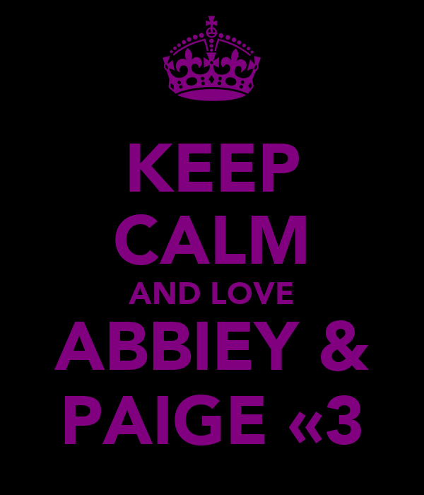 KEEP CALM AND LOVE ABBIEY & PAIGE «3