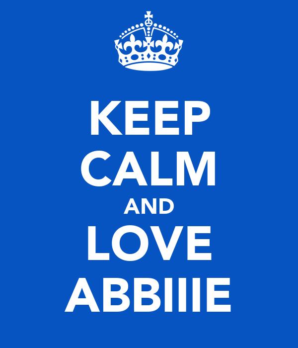 KEEP CALM AND LOVE ABBIIIE