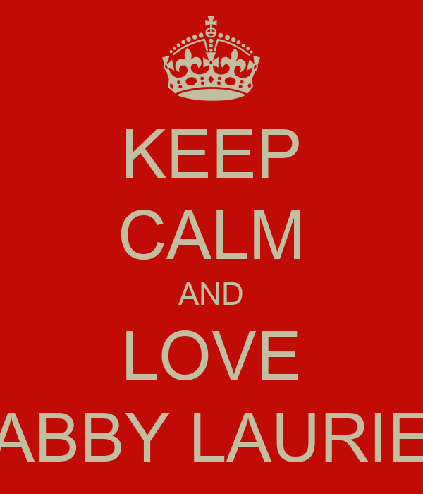 KEEP CALM AND LOVE ABBY LAURIE