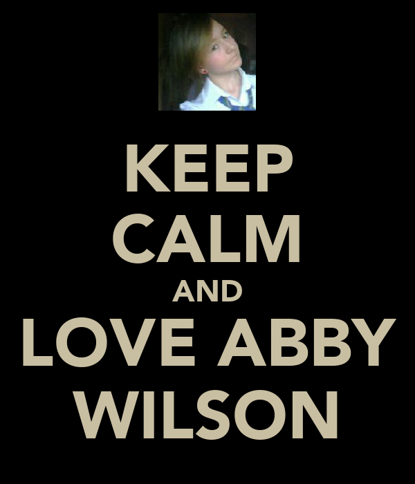 KEEP CALM AND LOVE ABBY WILSON