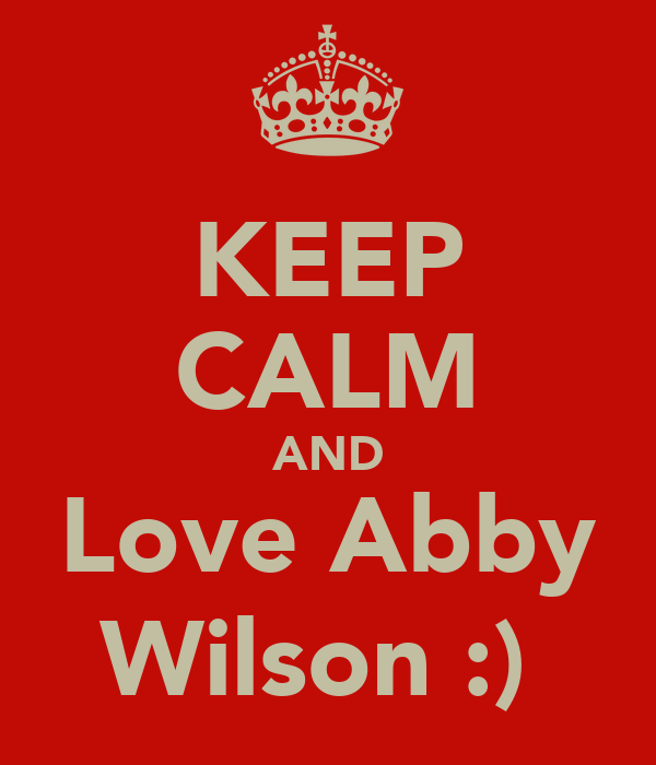 KEEP CALM AND Love Abby Wilson :)