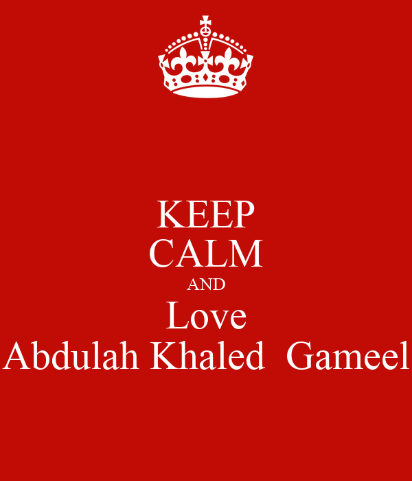 KEEP CALM AND Love Abdulah Khaled  Gameel