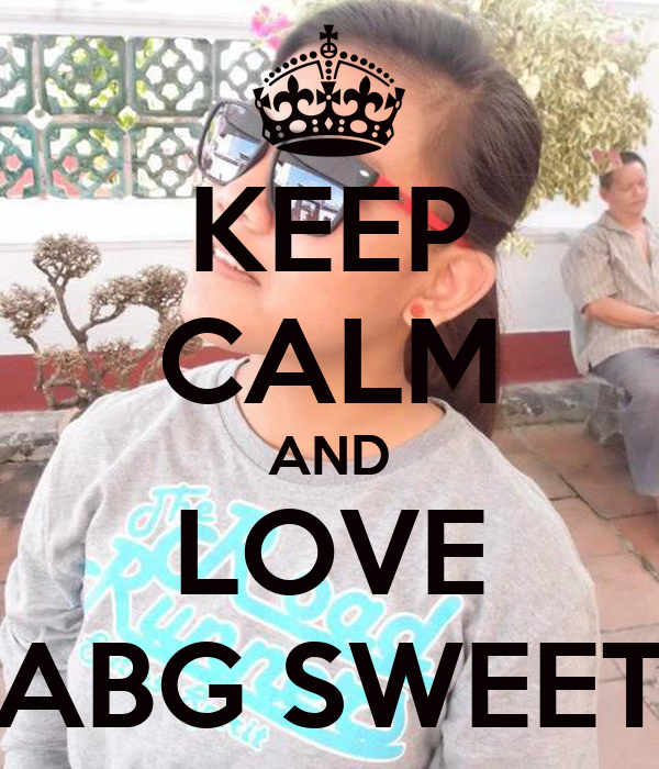KEEP CALM AND LOVE ABG SWEET