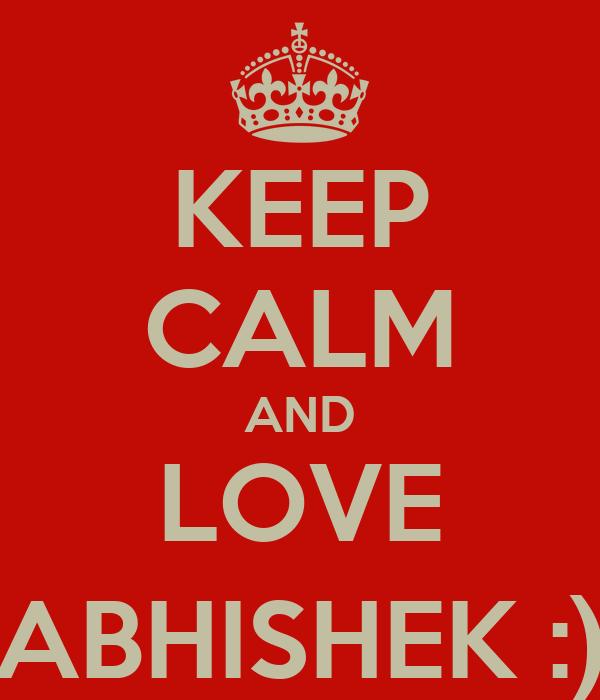 KEEP CALM AND LOVE ABHISHEK :)