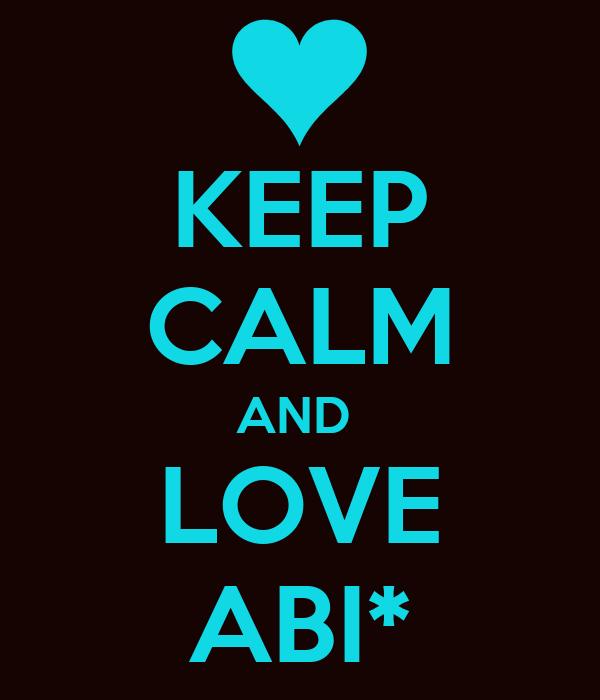 KEEP CALM AND  LOVE ABI*