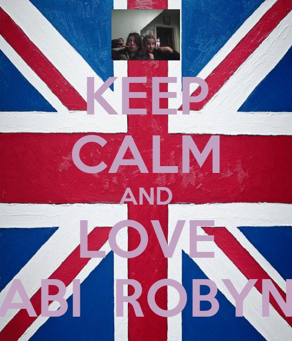 KEEP CALM AND LOVE ABI  ROBYN