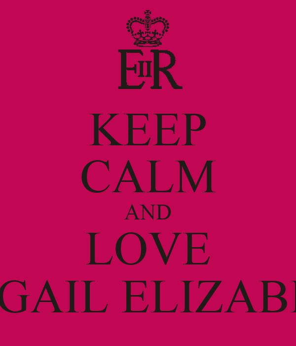 KEEP CALM AND LOVE ABIGAIL ELIZABETH