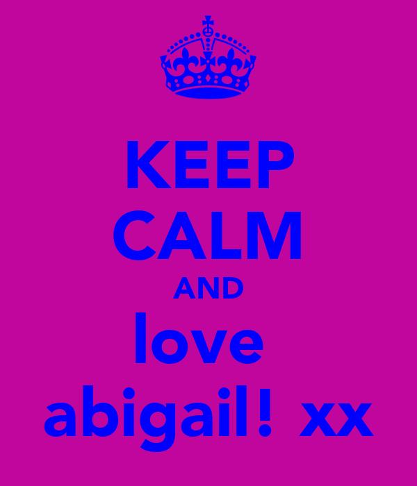 KEEP CALM AND love  abigail! xx