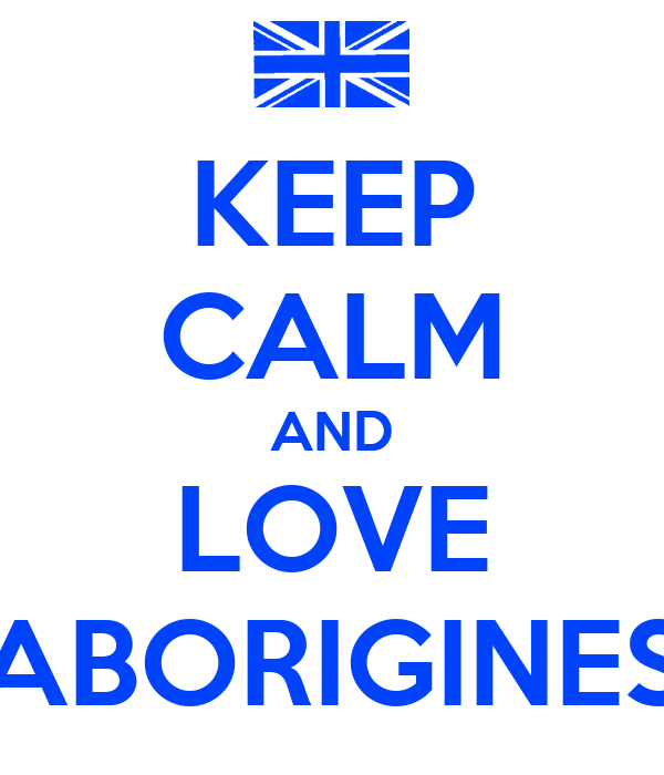 KEEP CALM AND LOVE ABORIGINES