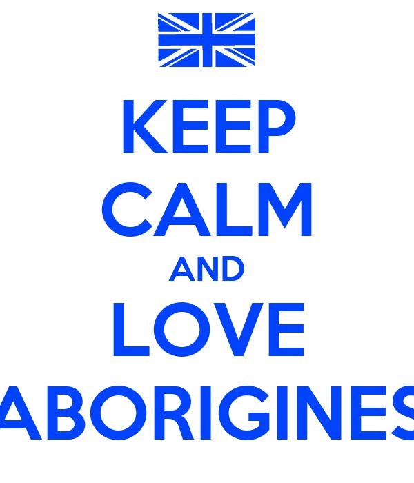 KEEP CALM AND LOVE ABORIGINES