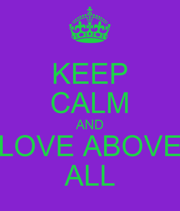 KEEP CALM AND LOVE ABOVE ALL