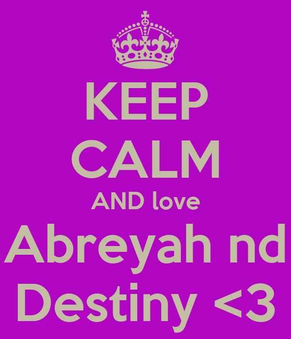 KEEP CALM AND love Abreyah nd Destiny <3