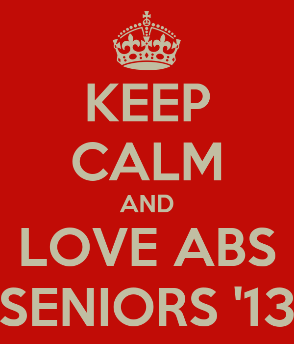 KEEP CALM AND LOVE ABS SENIORS '13