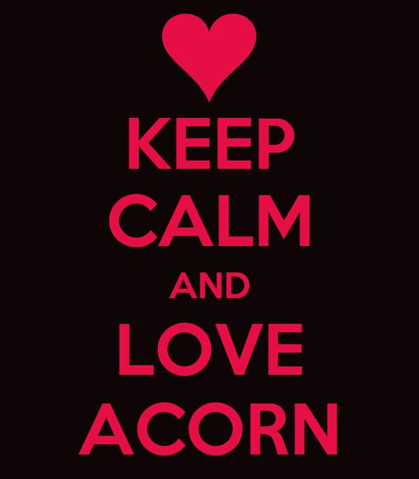 KEEP CALM AND LOVE ACORN