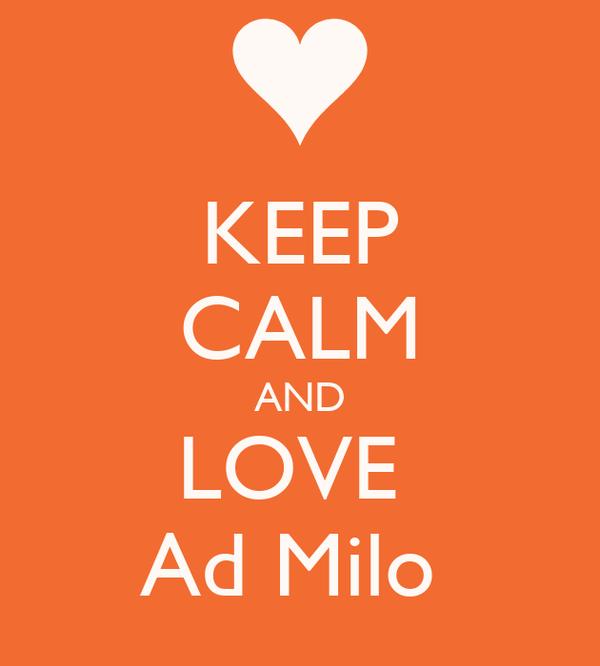 KEEP CALM AND LOVE  Ad Milo