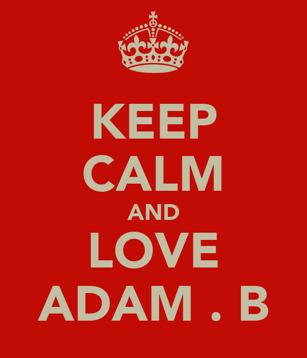 KEEP CALM AND LOVE ADAM . B