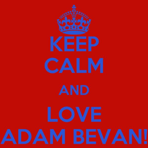 KEEP CALM AND LOVE ADAM BEVAN!