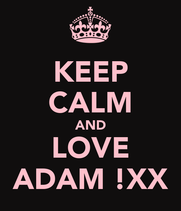 KEEP CALM AND LOVE ADAM !XX