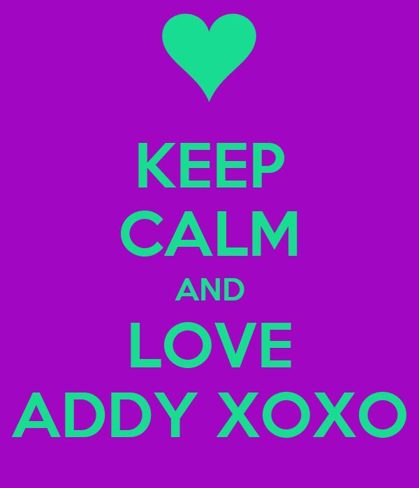KEEP CALM AND LOVE ADDY XOXO