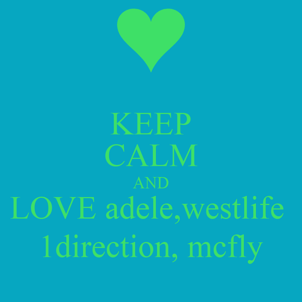KEEP CALM AND LOVE adele,westlife  1direction, mcfly