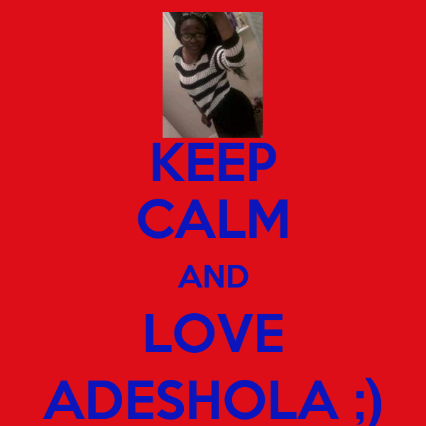 KEEP CALM AND LOVE ADESHOLA ;)