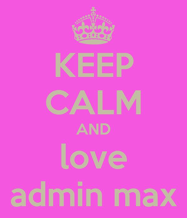 KEEP CALM AND love admin max