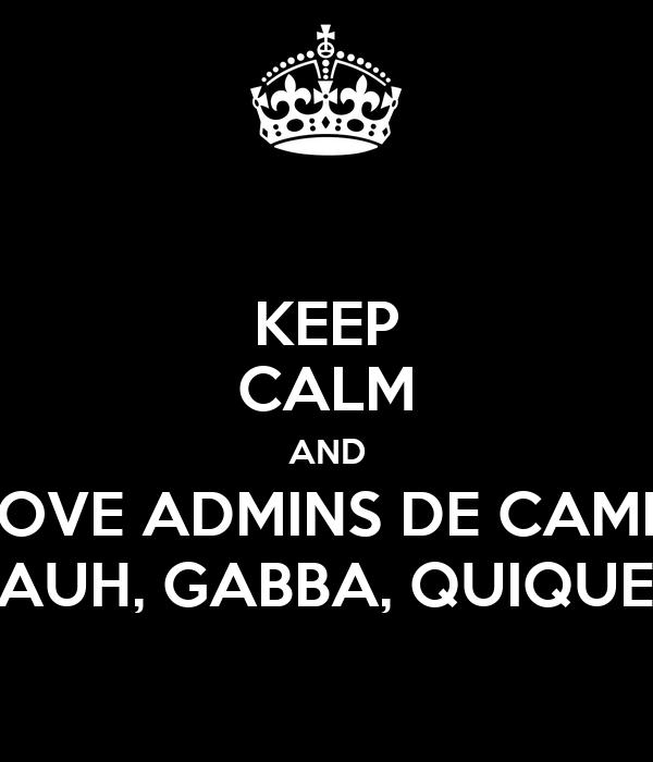 KEEP CALM AND LOVE ADMINS DE CAMM TANYA, PAUH, GABBA, QUIQUE & JOHNY