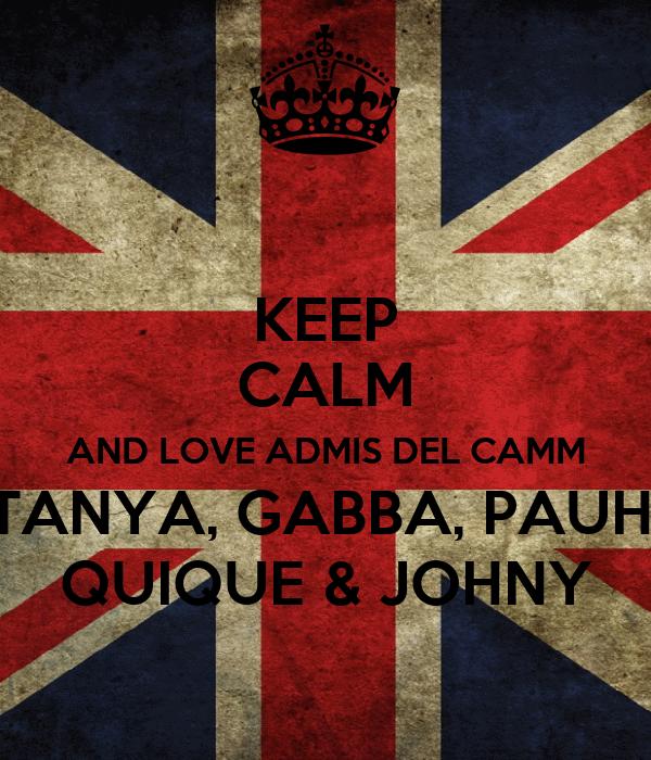 KEEP CALM AND LOVE ADMIS DEL CAMM TANYA, GABBA, PAUH, QUIQUE & JOHNY