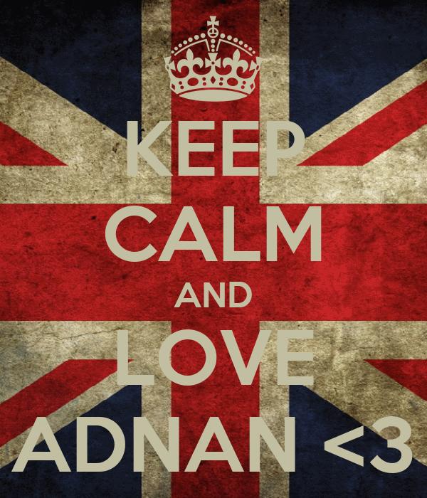 KEEP CALM AND LOVE ADNAN <3