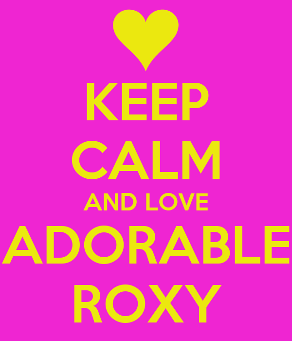 KEEP CALM AND LOVE ADORABLE ROXY