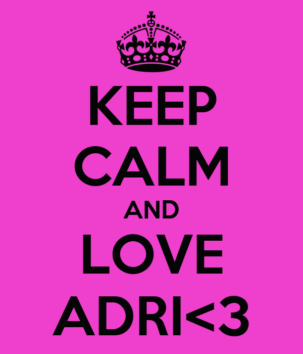 KEEP CALM AND LOVE ADRI<3