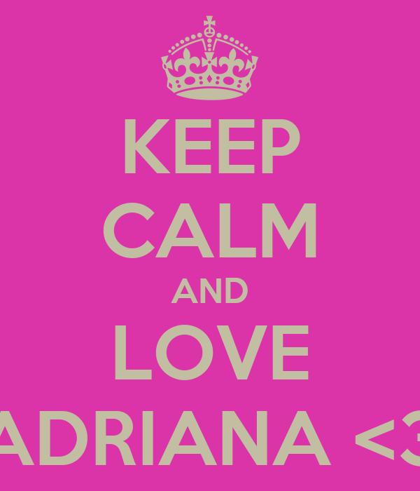 KEEP CALM AND LOVE ADRIANA <3