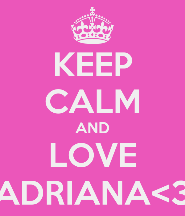 KEEP CALM AND LOVE ADRIANA<3