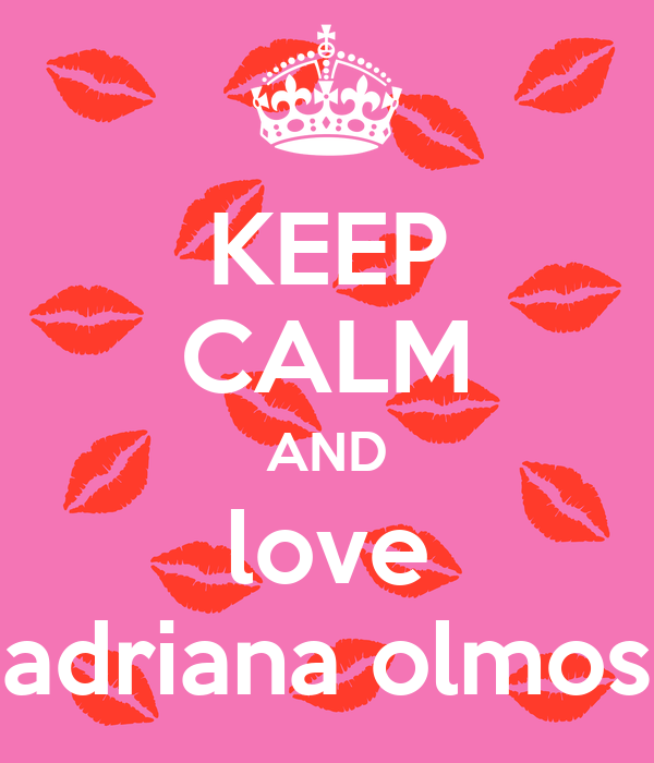 KEEP CALM AND love adriana olmos