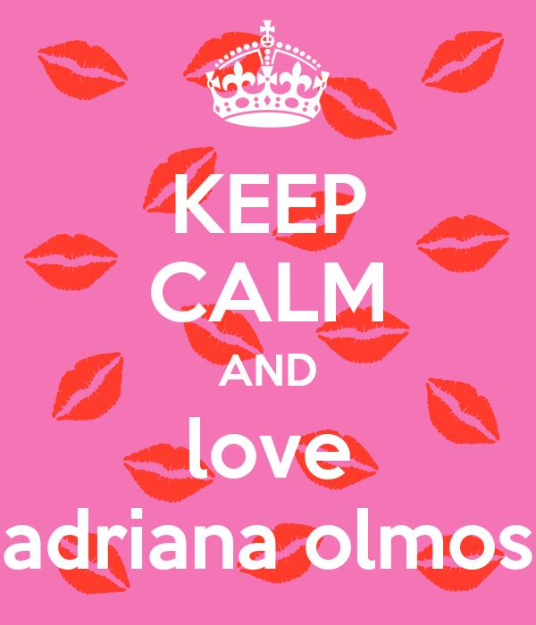 KEEP CALM AND love adriana olmos