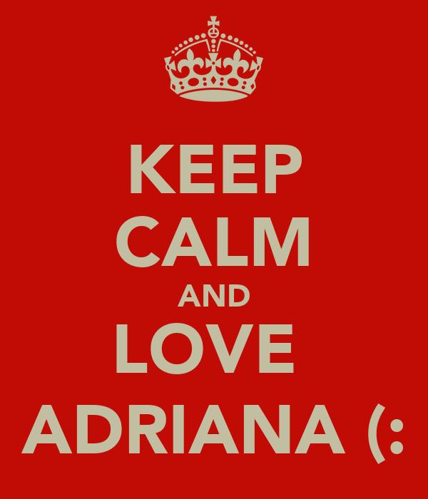 KEEP CALM AND LOVE  ADRIANA (: