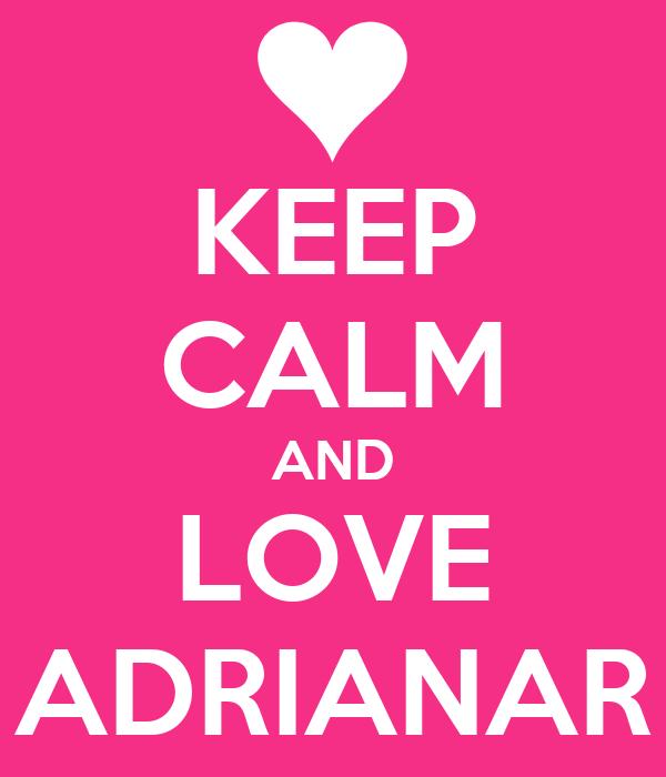 KEEP CALM AND LOVE ADRIANAR
