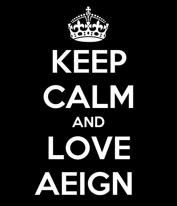 KEEP CALM AND LOVE AEIGN