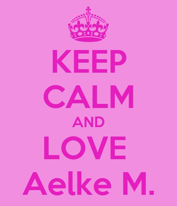 KEEP CALM AND LOVE  Aelke M.