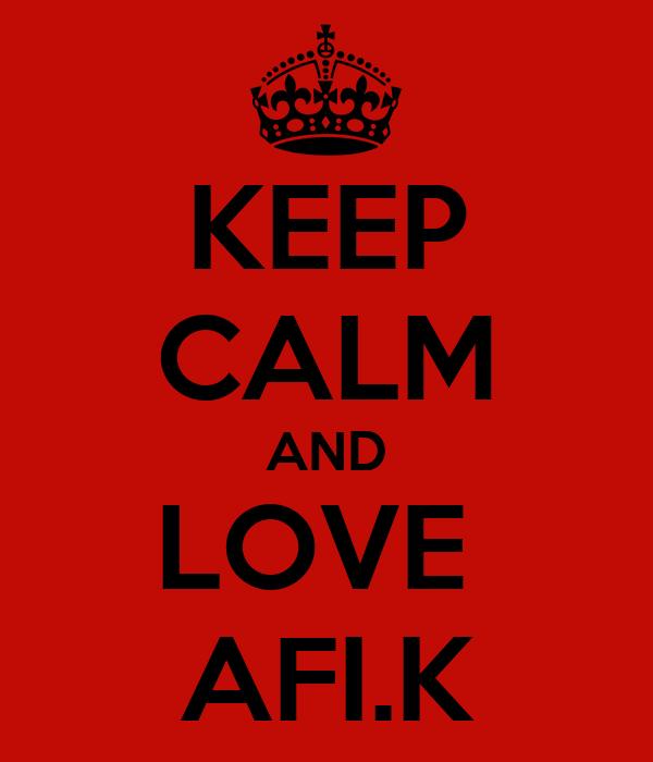 KEEP CALM AND LOVE  AFI.K