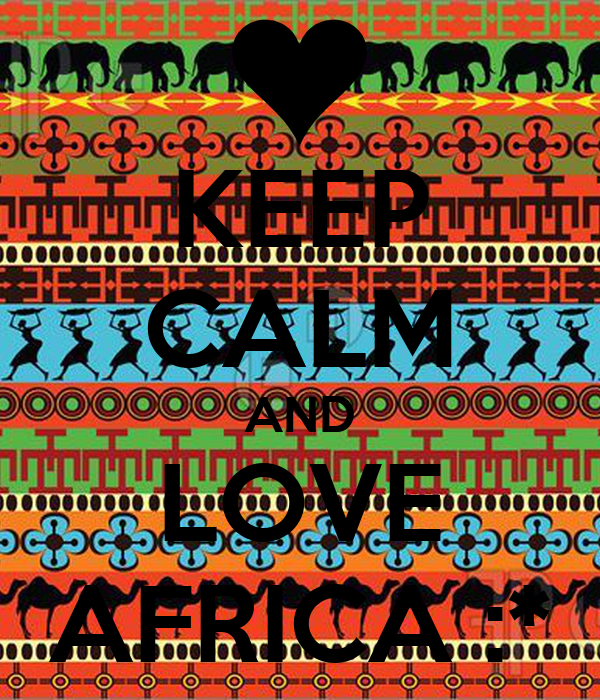 KEEP CALM AND LOVE AFRICA :*