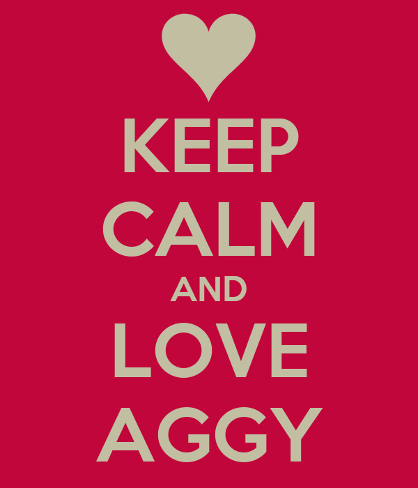 KEEP CALM AND LOVE AGGY